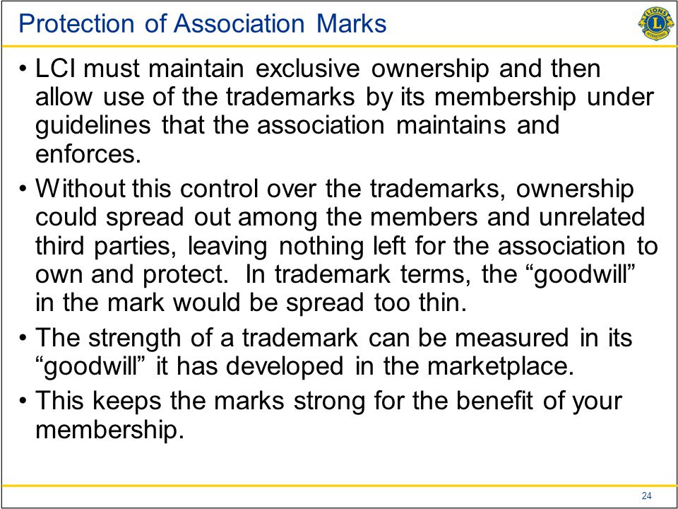 24 Protection of Association Marks LCI must maintain exclusive ownership and then allow use of the trademarks by its membership under guidelines that the association maintains and enforces.