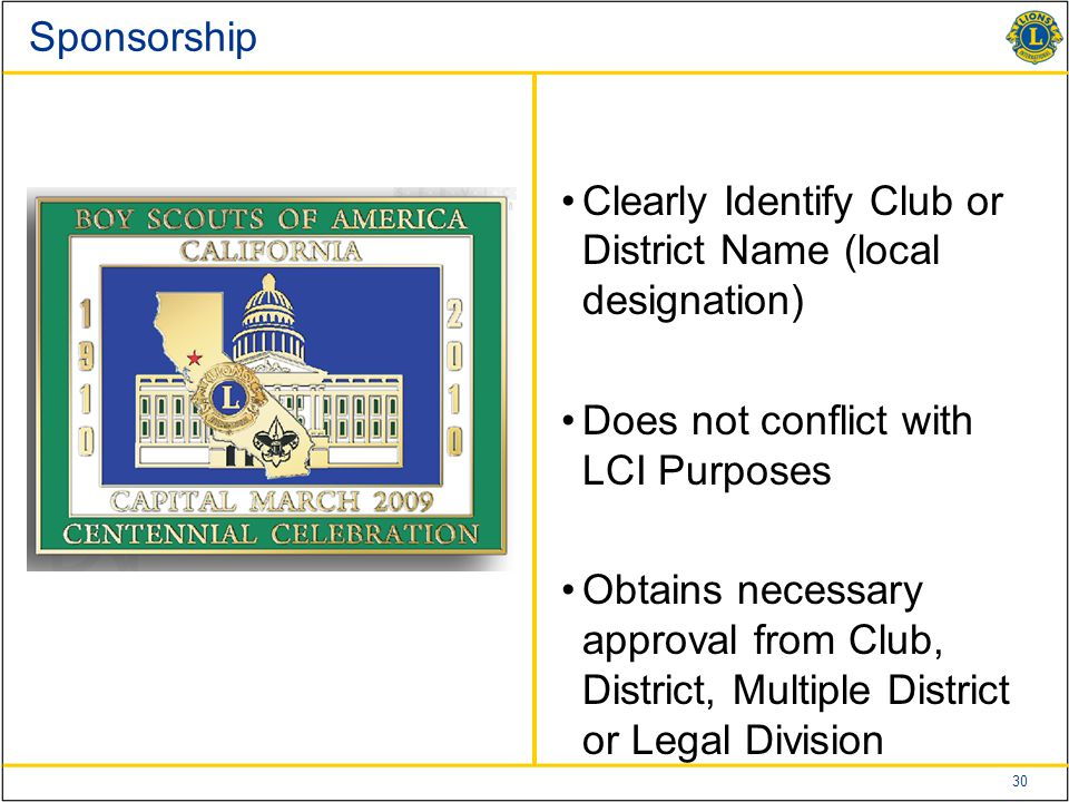 30 Sponsorship Clearly Identify Club or District Name (local designation) Does not conflict with LCI Purposes Obtains necessary approval from Club, Di