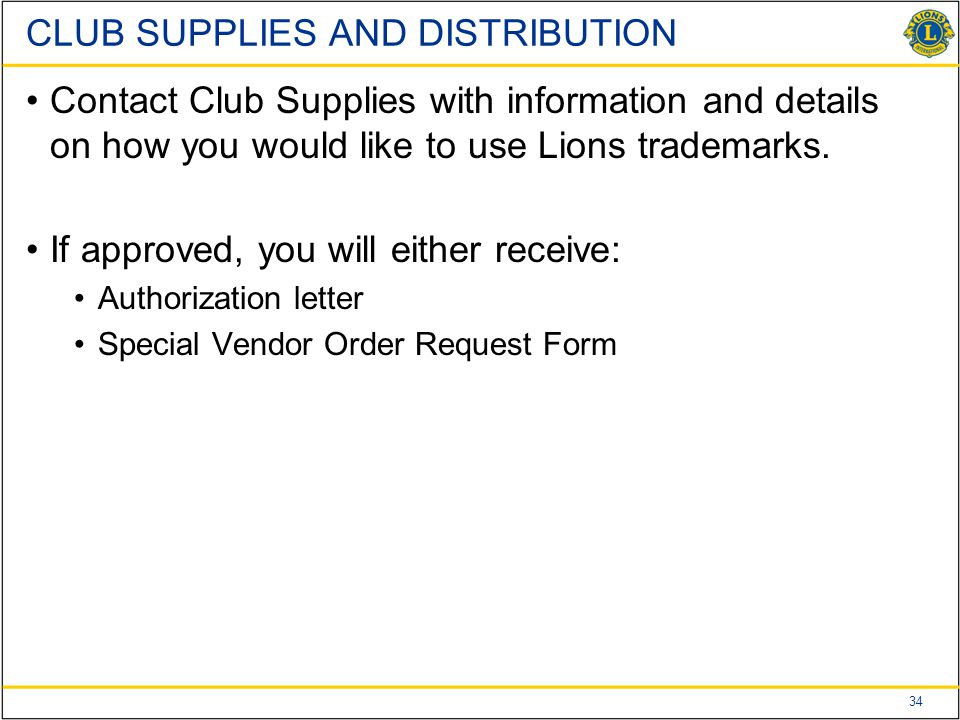 34 CLUB SUPPLIES AND DISTRIBUTION Contact Club Supplies with information and details on how you would like to use Lions trademarks. If approved, you w