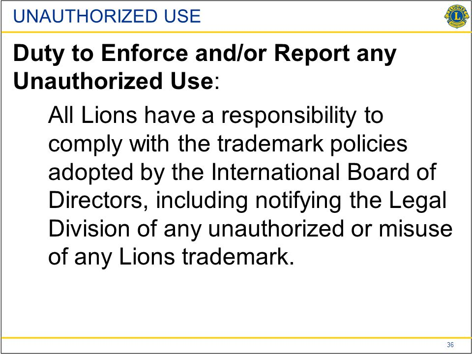 36 UNAUTHORIZED USE Duty to Enforce and/or Report any Unauthorized Use: All Lions have a responsibility to comply with the trademark policies adopted by the International Board of Directors, including notifying the Legal Division of any unauthorized or misuse of any Lions trademark.