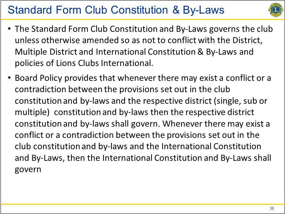 38 Standard Form Club Constitution & By-Laws The Standard Form Club Constitution and By-Laws governs the club unless otherwise amended so as not to conflict with the District, Multiple District and International Constitution & By-Laws and policies of Lions Clubs International.