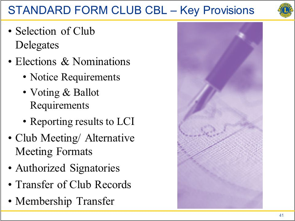 41 STANDARD FORM CLUB CBL – Key Provisions Selection of Club Delegates Elections & Nominations Notice Requirements Voting & Ballot Requirements Reporting results to L CI Club Meeting/ Alternative Meeting Formats Authorized Signatories Transfer of Club Records Membership Transfer