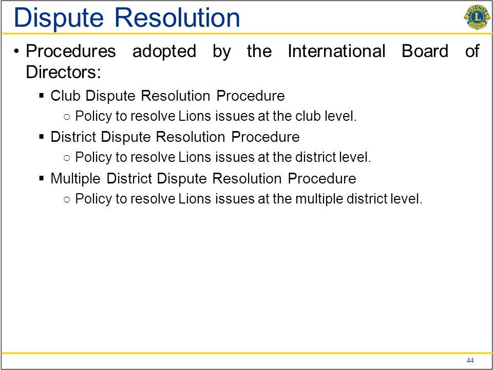 44 Dispute Resolution Procedures adopted by the International Board of Directors:  Club Dispute Resolution Procedure ○Policy to resolve Lions issues at the club level.