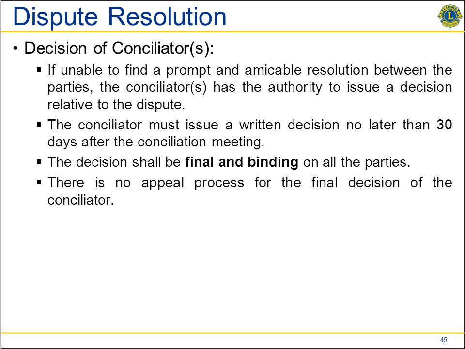 45 Dispute Resolution Decision of Conciliator(s):  If unable to find a prompt and amicable resolution between the parties, the conciliator(s) has the