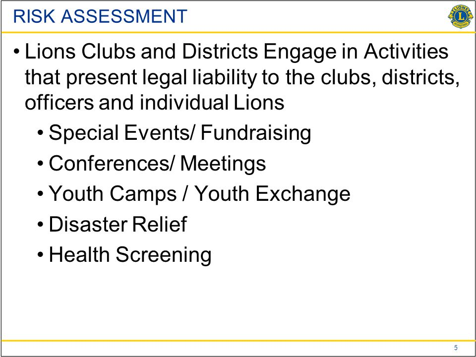 5 Lions Clubs and Districts Engage in Activities that present legal liability to the clubs, districts, officers and individual Lions Special Events/ Fundraising Conferences/ Meetings Youth Camps / Youth Exchange Disaster Relief Health Screening