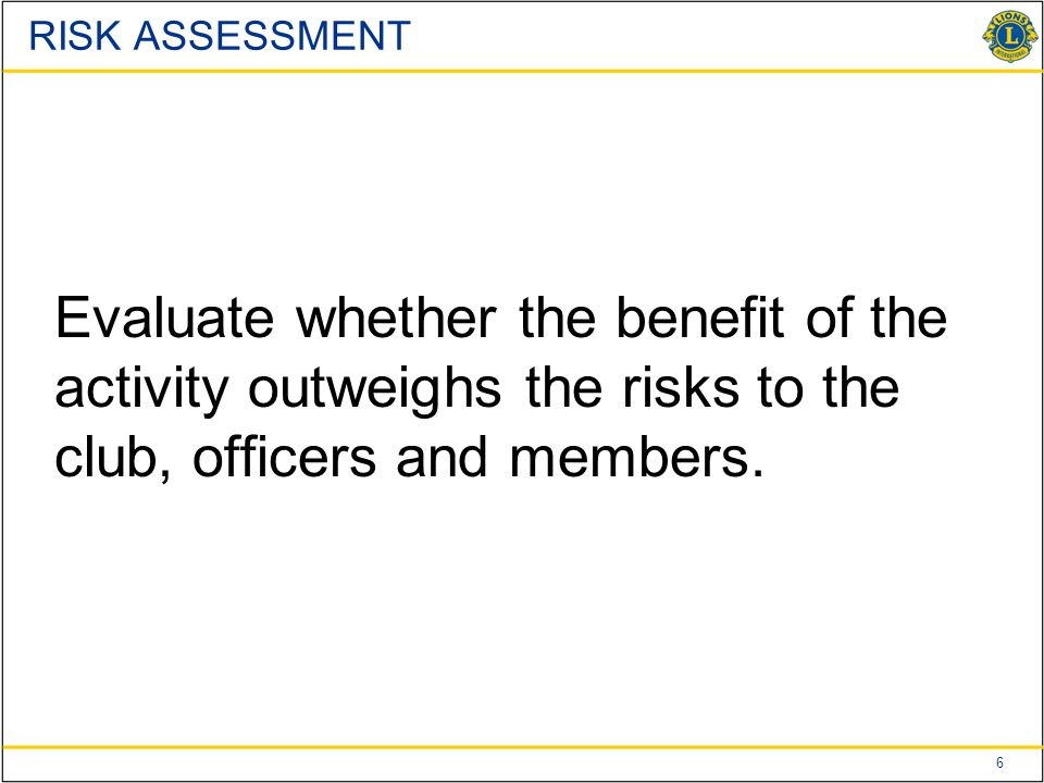 7LIONS CLUBS INTERNATIONALUSA Canada Lions Leadership Forum RISK ASSESSMENT Review existing safety procedures or precautions that are in place Develop procedures to minimize risk such as assigning a safety officer Consult local legal counsel for statutory/regulatory compliance Determine what insurance coverage exists and review whether additional insurance is needed