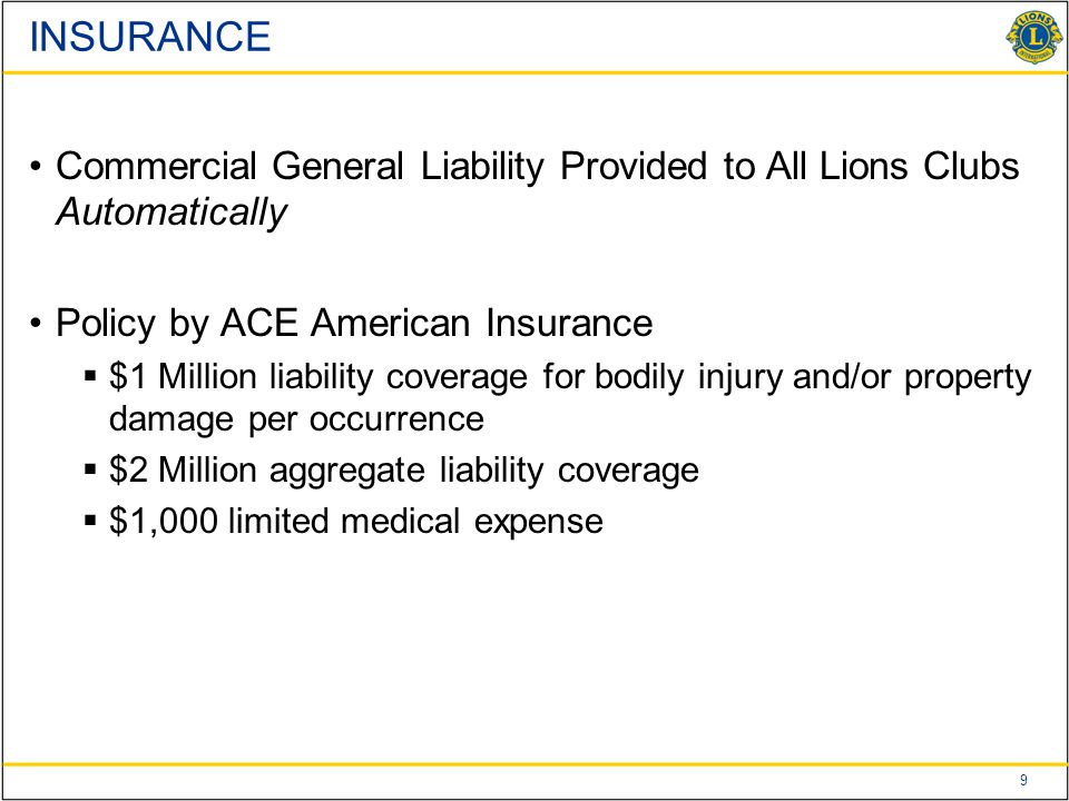 9 Commercial General Liability Provided to All Lions Clubs Automatically Policy by ACE American Insurance  $1 Million liability coverage for bodily injury and/or property damage per occurrence  $2 Million aggregate liability coverage  $1,000 limited medical expense