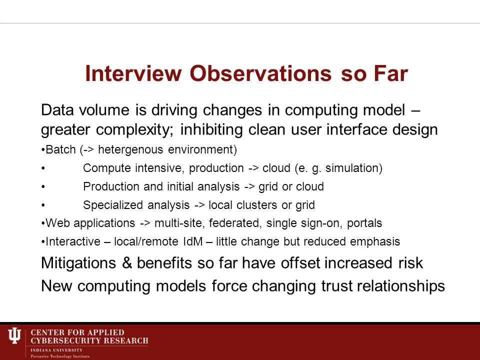 Interview Observations so Far Data volume is driving changes in computing model – greater complexity; inhibiting clean user interface design Batch (-> hetergenous environment) Compute intensive, production -> cloud (e.