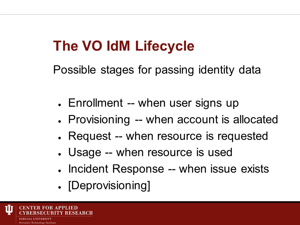 The VO IdM Lifecycle Possible stages for passing identity data ● Enrollment -- when user signs up ● Provisioning -- when account is allocated ● Request -- when resource is requested ● Usage -- when resource is used ● Incident Response -- when issue exists ● [Deprovisioning]