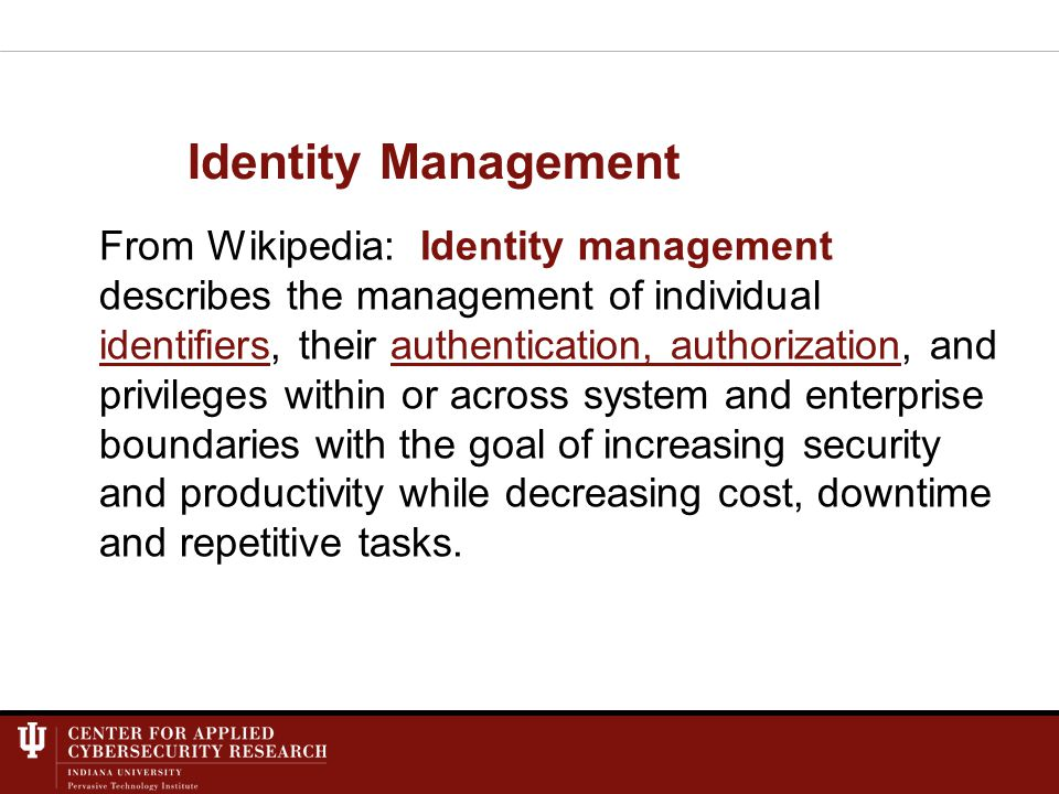 Identity Management From Wikipedia: Identity management describes the management of individual identifiers, their authentication, authorization, and privileges within or across system and enterprise boundaries with the goal of increasing security and productivity while decreasing cost, downtime and repetitive tasks.authentication, authorization