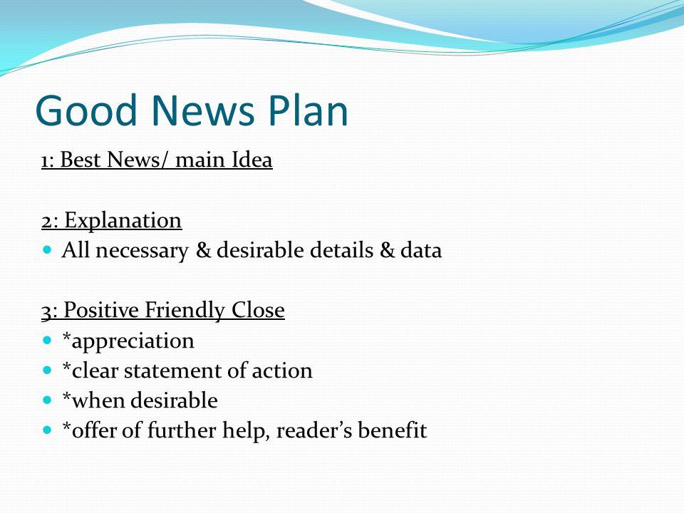 Good News Plan 1: Best News/ main Idea 2: Explanation All necessary & desirable details & data 3: Positive Friendly Close *appreciation *clear stateme