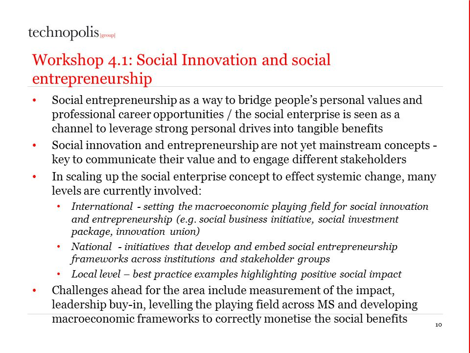 10 Workshop 4.1: Social Innovation and social entrepreneurship Social entrepreneurship as a way to bridge people's personal values and professional career opportunities / the social enterprise is seen as a channel to leverage strong personal drives into tangible benefits Social innovation and entrepreneurship are not yet mainstream concepts - key to communicate their value and to engage different stakeholders In scaling up the social enterprise concept to effect systemic change, many levels are currently involved: International - setting the macroeconomic playing field for social innovation and entrepreneurship (e.g.