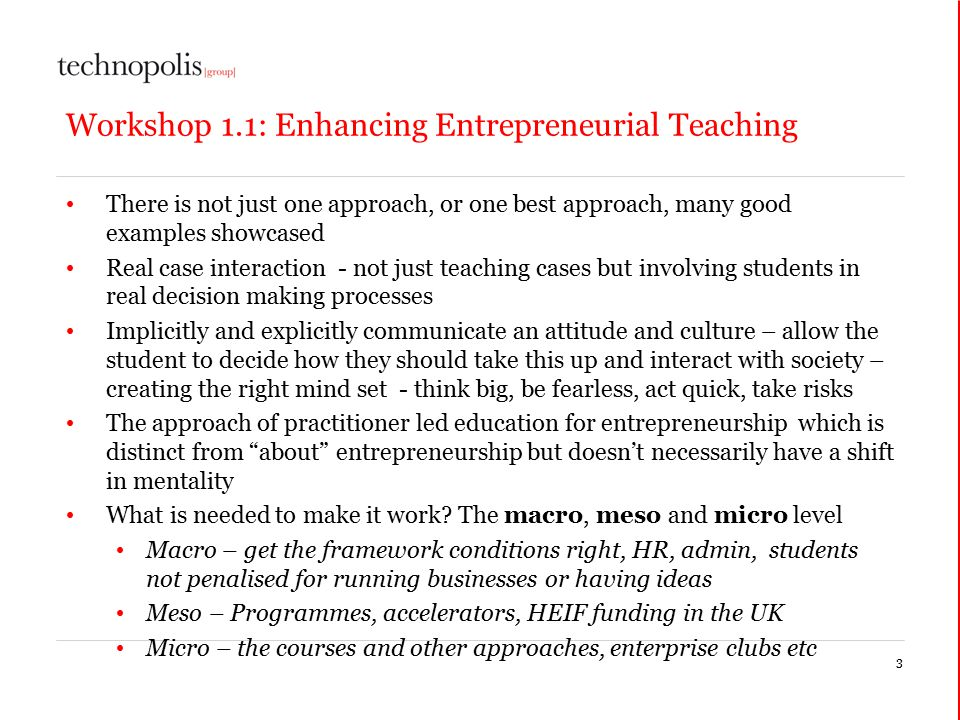 Workshop 1.1: Enhancing Entrepreneurial Teaching There is not just one approach, or one best approach, many good examples showcased Real case interaction - not just teaching cases but involving students in real decision making processes Implicitly and explicitly communicate an attitude and culture – allow the student to decide how they should take this up and interact with society – creating the right mind set - think big, be fearless, act quick, take risks The approach of practitioner led education for entrepreneurship which is distinct from about entrepreneurship but doesn't necessarily have a shift in mentality What is needed to make it work.