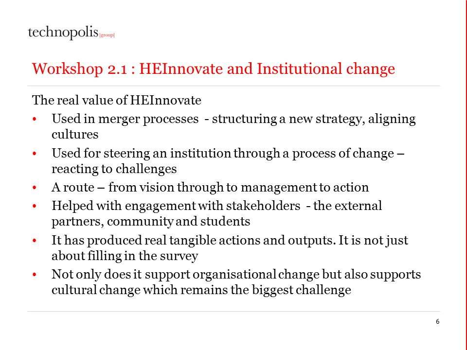 Workshop 2.1 : HEInnovate and Institutional change The real value of HEInnovate Used in merger processes - structuring a new strategy, aligning cultures Used for steering an institution through a process of change – reacting to challenges A route – from vision through to management to action Helped with engagement with stakeholders - the external partners, community and students It has produced real tangible actions and outputs.