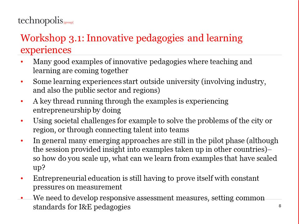 8 Workshop 3.1: Innovative pedagogies and learning experiences Many good examples of innovative pedagogies where teaching and learning are coming together Some learning experiences start outside university (involving industry, and also the public sector and regions) A key thread running through the examples is experiencing entrepreneurship by doing Using societal challenges for example to solve the problems of the city or region, or through connecting talent into teams In general many emerging approaches are still in the pilot phase (although the session provided insight into examples taken up in other countries)– so how do you scale up, what can we learn from examples that have scaled up.