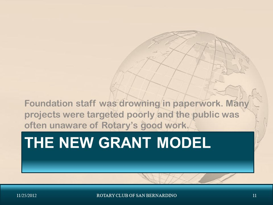 THE NEW GRANT MODEL Foundation staff was drowning in paperwork. Many projects were targeted poorly and the public was often unaware of Rotary's good w