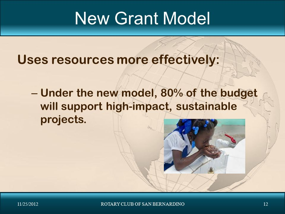 New Grant Model Uses resources more effectively: – Under the new model, 80% of the budget will support high-impact, sustainable projects. 11/25/2012RO