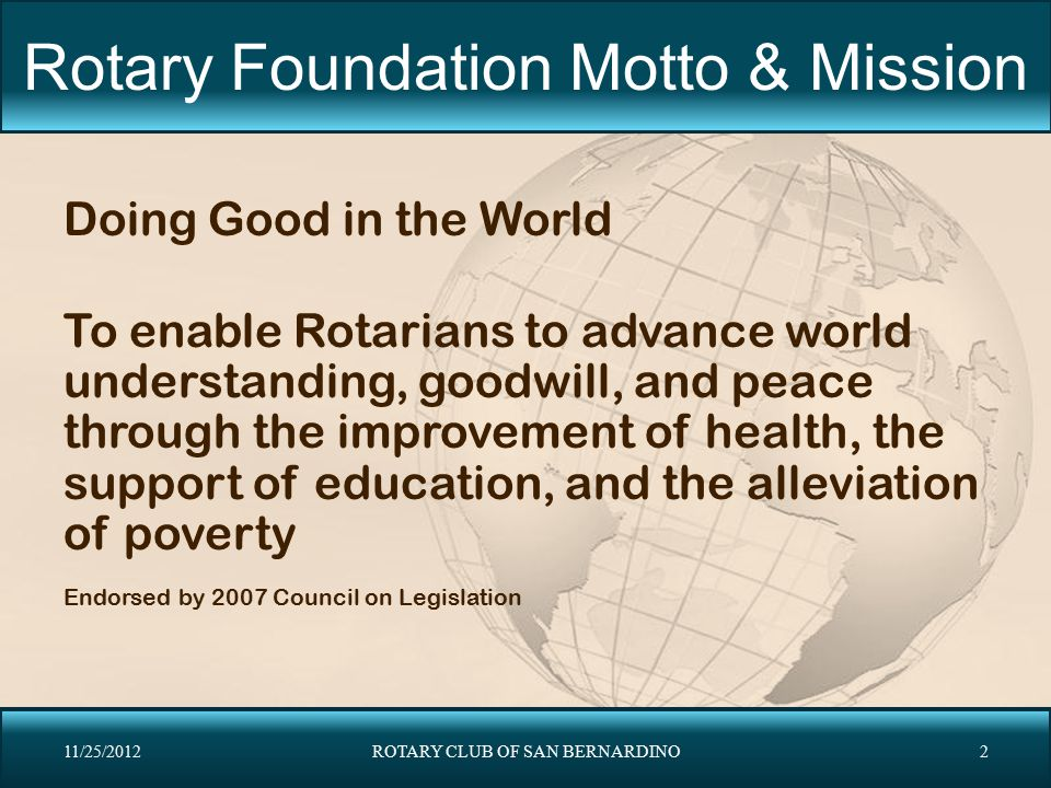 Rotary Foundation Motto & Mission Doing Good in the World To enable Rotarians to advance world understanding, goodwill, and peace through the improvem