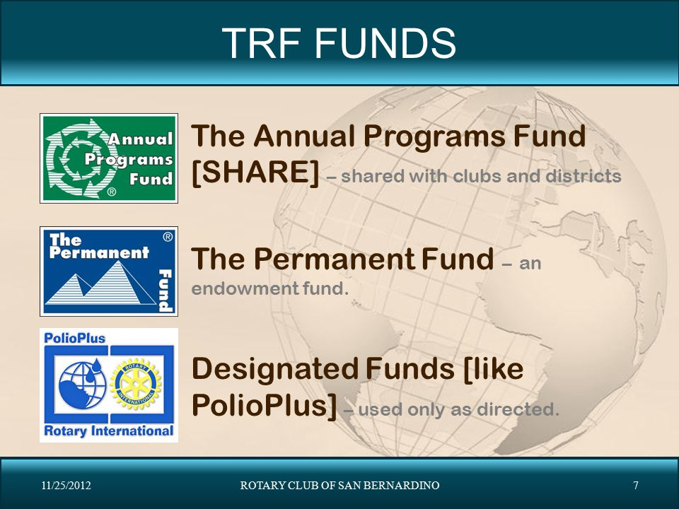 TRF FUNDS The Annual Programs Fund [SHARE] – shared with clubs and districts The Permanent Fund – an endowment fund. Designated Funds [like PolioPlus]