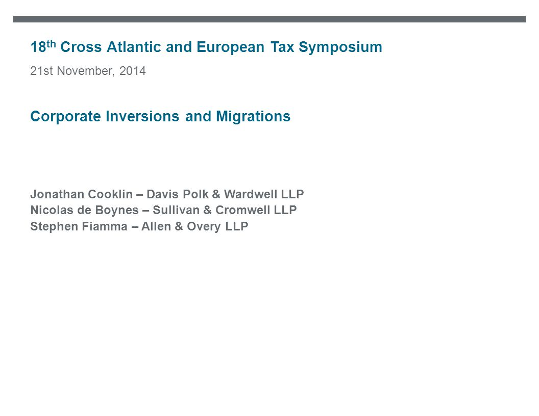 18 th Cross Atlantic and European Tax Symposium Jonathan Cooklin – Davis Polk & Wardwell LLP Nicolas de Boynes – Sullivan & Cromwell LLP Stephen Fiamma – Allen & Overy LLP 21st November, 2014 Corporate Inversions and Migrations