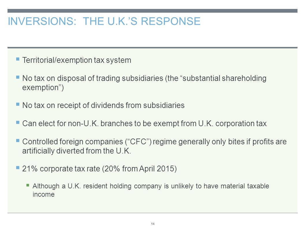 "INVERSIONS: THE U.K.'S RESPONSE 14  Territorial/exemption tax system  No tax on disposal of trading subsidiaries (the ""substantial shareholding exem"