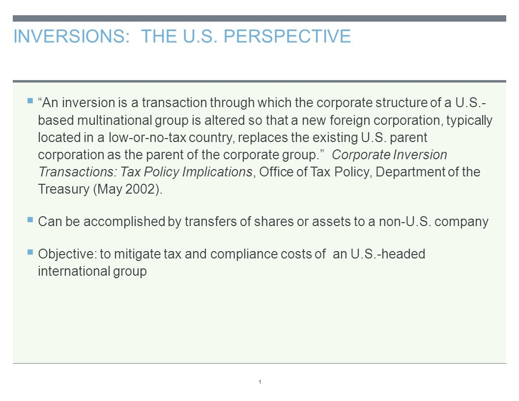 "INVERSIONS: THE U.S. PERSPECTIVE 1  ""An inversion is a transaction through which the corporate structure of a U.S.- based multinational group is alte"