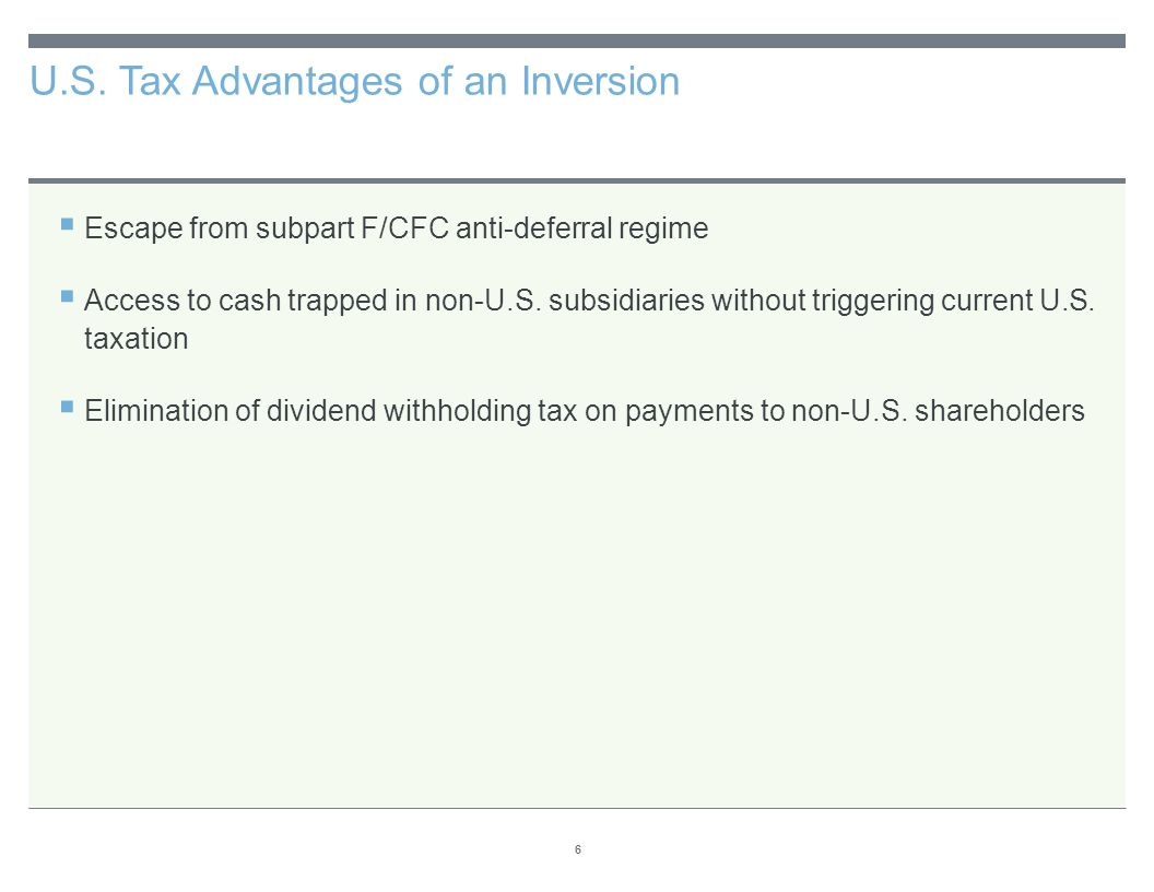 U.S. Tax Advantages of an Inversion 6  Escape from subpart F/CFC anti-deferral regime  Access to cash trapped in non-U.S. subsidiaries without trigg