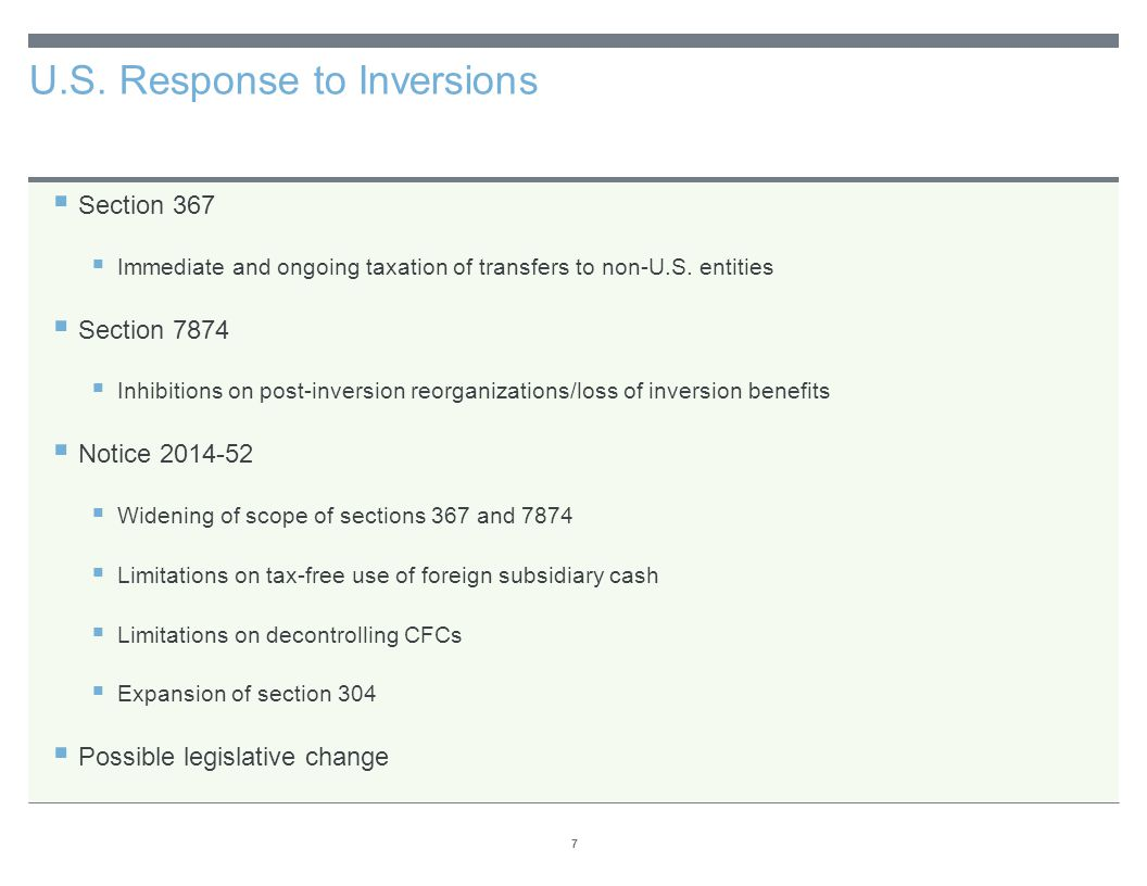 U.S. Response to Inversions 7  Section 367  Immediate and ongoing taxation of transfers to non-U.S. entities  Section 7874  Inhibitions on post-in