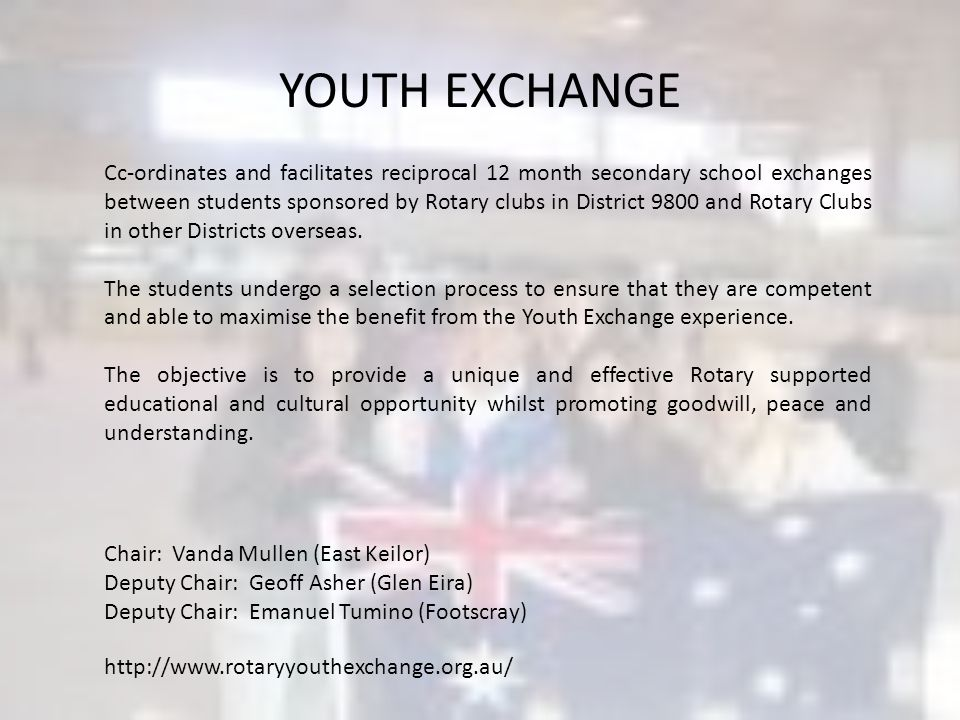YOUTH EXCHANGE Cc-ordinates and facilitates reciprocal 12 month secondary school exchanges between students sponsored by Rotary clubs in District 9800 and Rotary Clubs in other Districts overseas.