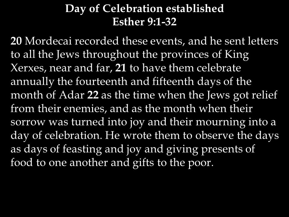 20 Mordecai recorded these events, and he sent letters to all the Jews throughout the provinces of King Xerxes, near and far, 21 to have them celebrate annually the fourteenth and fifteenth days of the month of Adar 22 as the time when the Jews got relief from their enemies, and as the month when their sorrow was turned into joy and their mourning into a day of celebration.