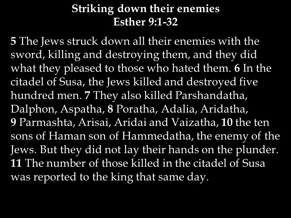 12 The king said to Queen Esther, The Jews have killed and destroyed five hundred men and the ten sons of Haman in the citadel of Susa.