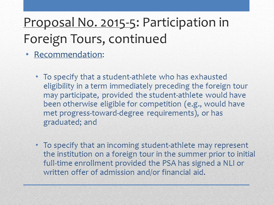 Proposal No. 2015-5: Participation in Foreign Tours, continued Recommendation: To specify that a student-athlete who has exhausted eligibility in a te