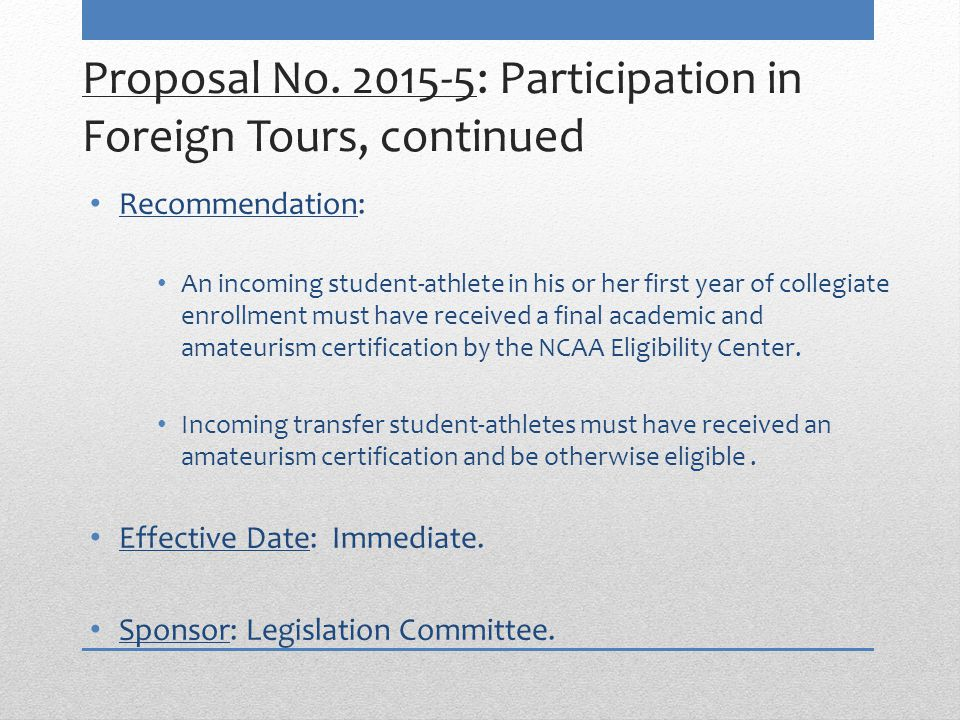 Proposal No. 2015-5: Participation in Foreign Tours, continued Recommendation: An incoming student-athlete in his or her first year of collegiate enro