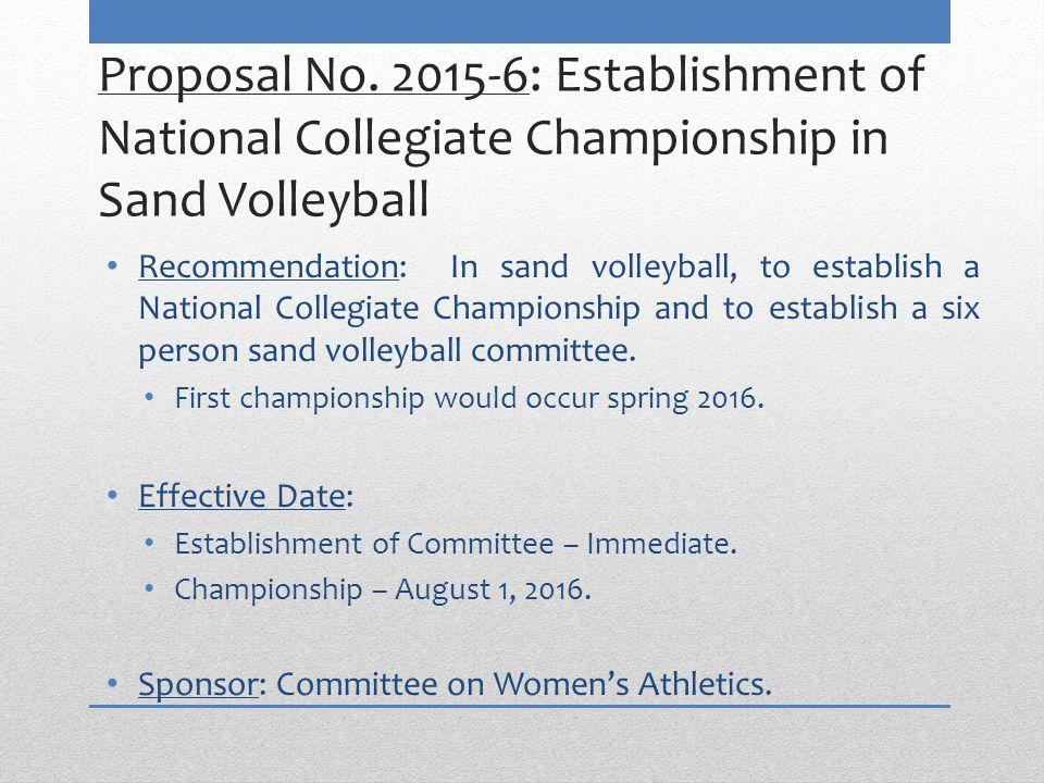 Proposal No. 2015-6: Establishment of National Collegiate Championship in Sand Volleyball Recommendation: In sand volleyball, to establish a National