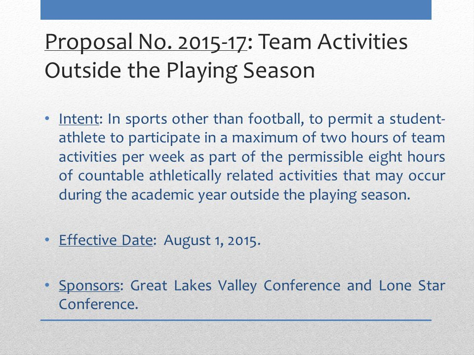 Proposal No. 2015-17: Team Activities Outside the Playing Season Intent: In sports other than football, to permit a student- athlete to participate in