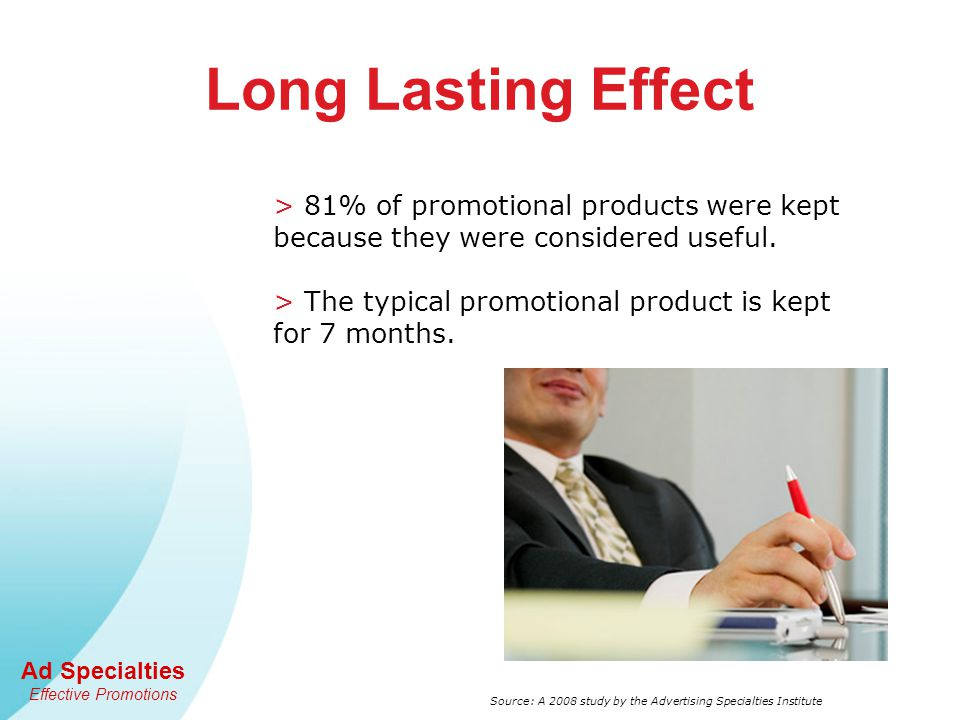 Ad Specialties Effective Promotions > 81% of promotional products were kept because they were considered useful. > The typical promotional product is