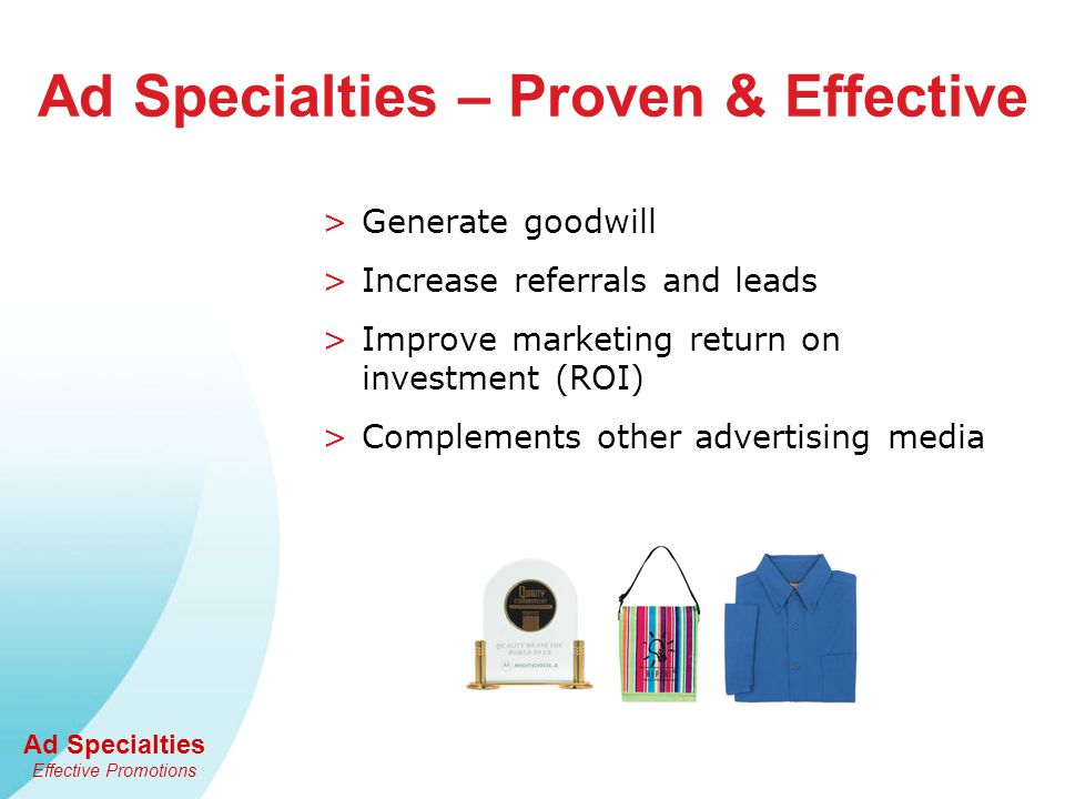 Ad Specialties Effective Promotions Ad Specialties – Proven & Effective >Generate goodwill >Increase referrals and leads >Improve marketing return on investment (ROI) >Complements other advertising media