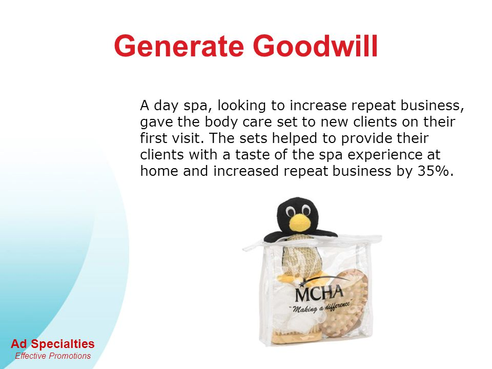 Ad Specialties Effective Promotions Generate Goodwill A day spa, looking to increase repeat business, gave the body care set to new clients on their first visit.