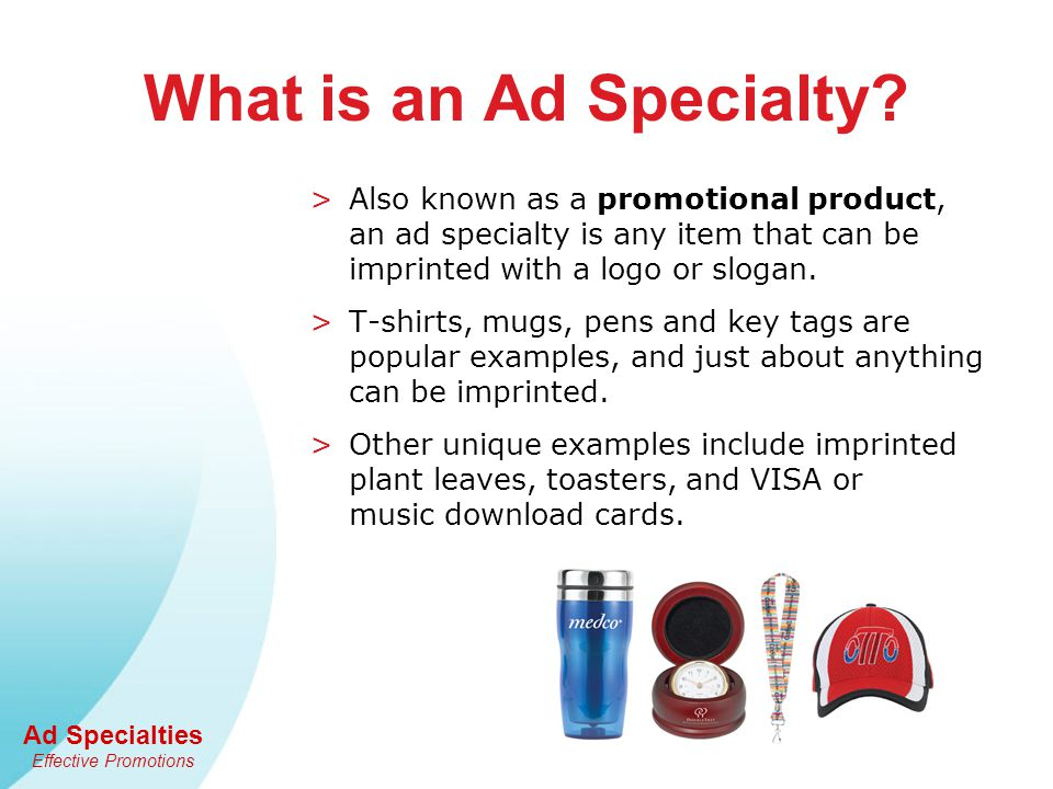 Ad Specialties Effective Promotions What is an Ad Specialty? >Also known as a promotional product, an ad specialty is any item that can be imprinted w