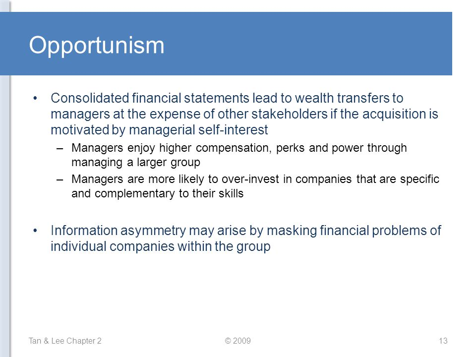 Opportunism Consolidated financial statements lead to wealth transfers to managers at the expense of other stakeholders if the acquisition is motivated by managerial self-interest –Managers enjoy higher compensation, perks and power through managing a larger group –Managers are more likely to over-invest in companies that are specific and complementary to their skills Information asymmetry may arise by masking financial problems of individual companies within the group Tan & Lee Chapter 213© 2009