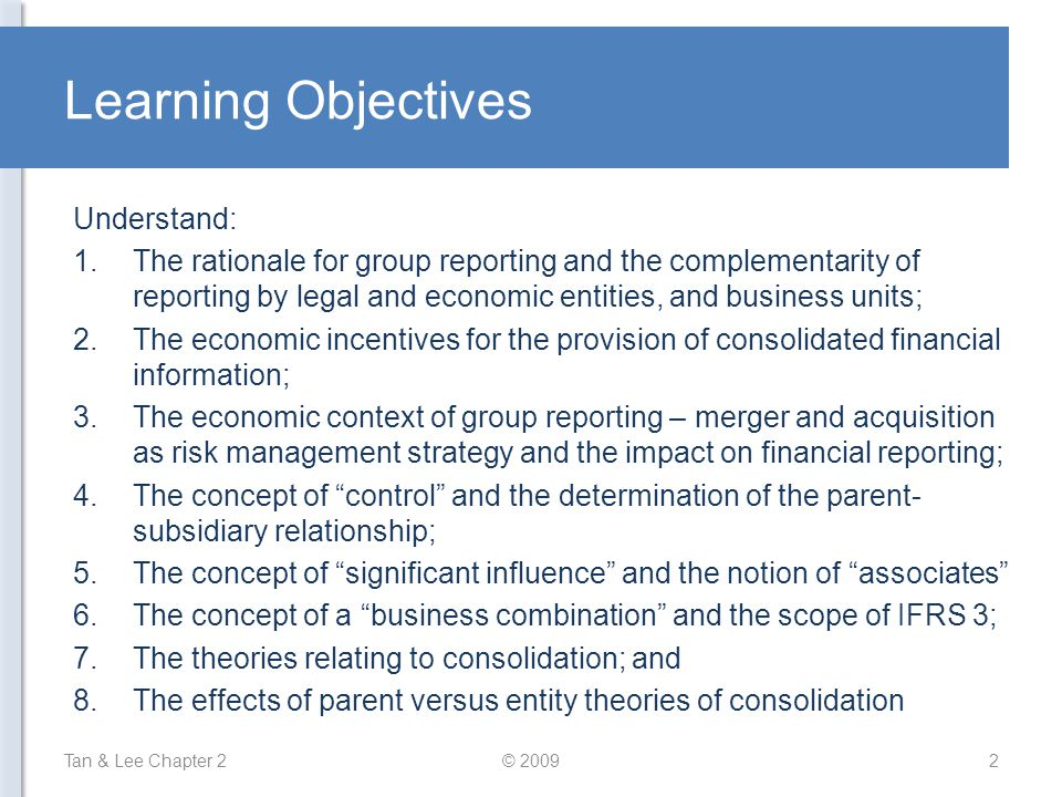 Learning Objectives Understand: 1.The rationale for group reporting and the complementarity of reporting by legal and economic entities, and business units; 2.The economic incentives for the provision of consolidated financial information; 3.The economic context of group reporting – merger and acquisition as risk management strategy and the impact on financial reporting; 4.The concept of control and the determination of the parent- subsidiary relationship; 5.The concept of significant influence and the notion of associates 6.The concept of a business combination and the scope of IFRS 3; 7.The theories relating to consolidation; and 8.The effects of parent versus entity theories of consolidation Tan & Lee Chapter 22© 2009