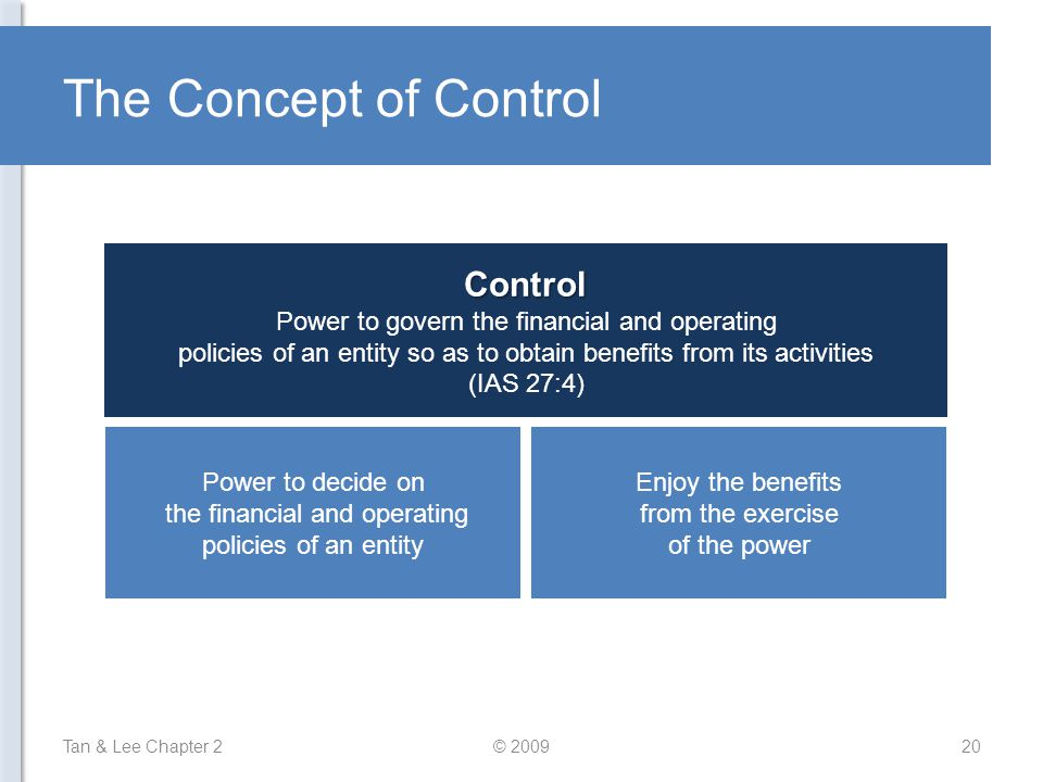 The Concept of Control Tan & Lee Chapter 220© 2009Control Power to govern the financial and operating policies of an entity so as to obtain benefits from its activities (IAS 27:4) Power to decide on the financial and operating policies of an entity Enjoy the benefits from the exercise of the power