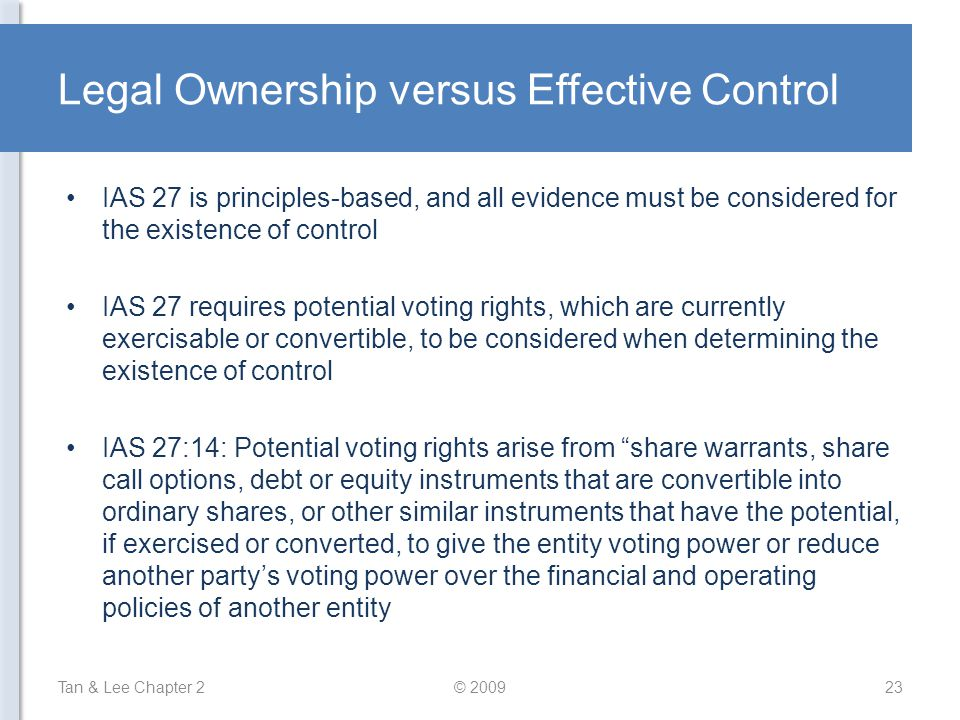 Legal Ownership versus Effective Control IAS 27 is principles-based, and all evidence must be considered for the existence of control IAS 27 requires potential voting rights, which are currently exercisable or convertible, to be considered when determining the existence of control IAS 27:14: Potential voting rights arise from share warrants, share call options, debt or equity instruments that are convertible into ordinary shares, or other similar instruments that have the potential, if exercised or converted, to give the entity voting power or reduce another party's voting power over the financial and operating policies of another entity Tan & Lee Chapter 223© 2009