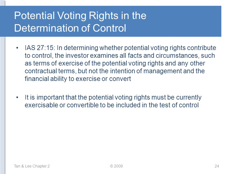 Potential Voting Rights in the Determination of Control IAS 27:15: In determining whether potential voting rights contribute to control, the investor examines all facts and circumstances, such as terms of exercise of the potential voting rights and any other contractual terms, but not the intention of management and the financial ability to exercise or convert It is important that the potential voting rights must be currently exercisable or convertible to be included in the test of control Tan & Lee Chapter 224© 2009