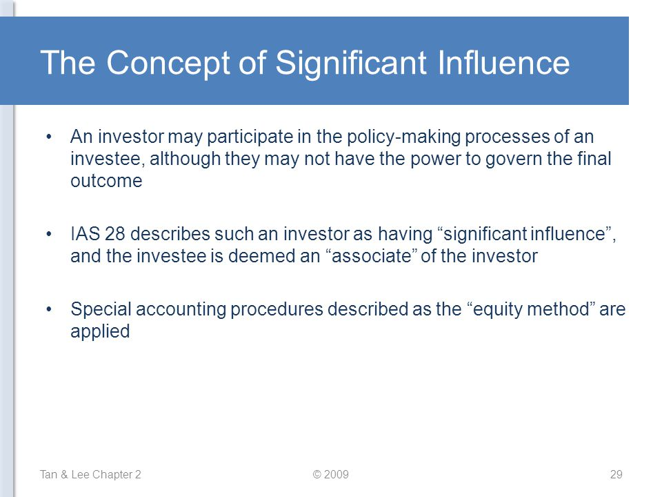 The Concept of Significant Influence An investor may participate in the policy-making processes of an investee, although they may not have the power to govern the final outcome IAS 28 describes such an investor as having significant influence , and the investee is deemed an associate of the investor Special accounting procedures described as the equity method are applied Tan & Lee Chapter 2© 200929