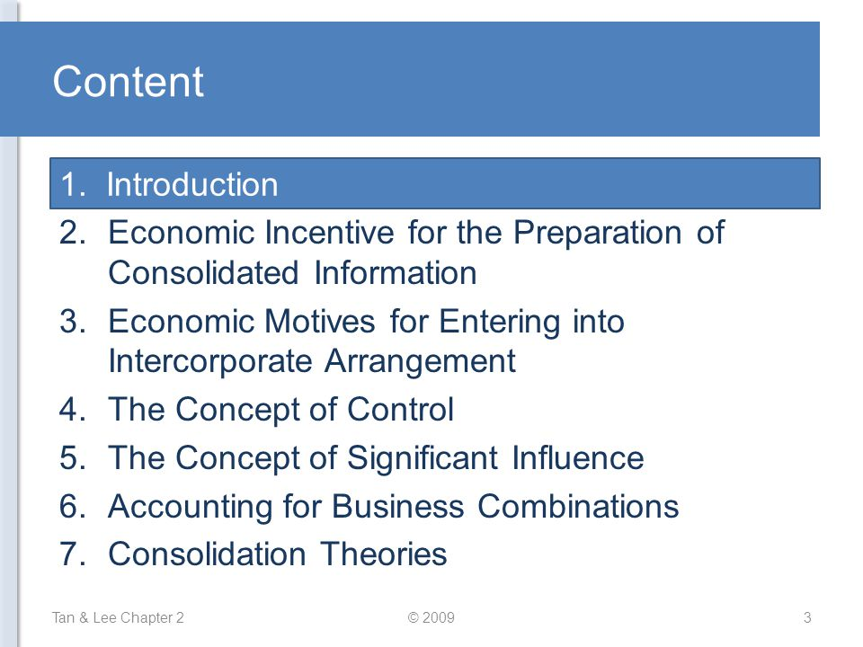 Content Tan & Lee Chapter 2© 20093 1.Introduction 2.Economic Incentive for the Preparation of Consolidated Information 3.Economic Motives for Entering into Intercorporate Arrangement 4.The Concept of Control 5.The Concept of Significant Influence 6.Accounting for Business Combinations 7.Consolidation Theories 1.