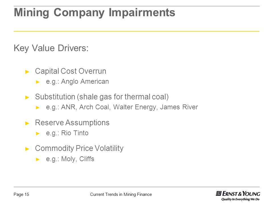 Current Trends in Mining FinancePage 15 Mining Company Impairments Key Value Drivers: ► Capital Cost Overrun ► e.g.: Anglo American ► Substitution (shale gas for thermal coal) ► e.g.: ANR, Arch Coal, Walter Energy, James River ► Reserve Assumptions ► e.g.: Rio Tinto ► Commodity Price Volatility ► e.g.: Moly, Cliffs