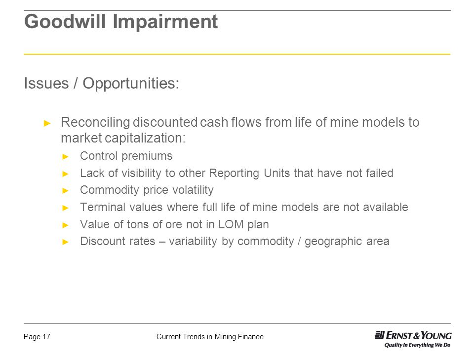 Current Trends in Mining FinancePage 17 Goodwill Impairment Issues / Opportunities: ► Reconciling discounted cash flows from life of mine models to ma