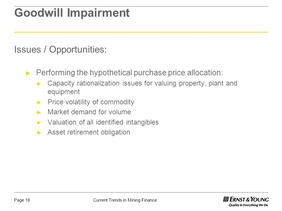 Current Trends in Mining FinancePage 18 Goodwill Impairment Issues / Opportunities: ► Performing the hypothetical purchase price allocation: ► Capacit