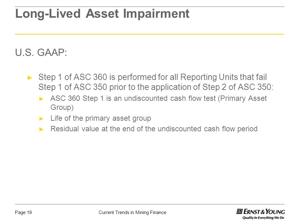 Current Trends in Mining FinancePage 19 Long-Lived Asset Impairment U.S. GAAP: ► Step 1 of ASC 360 is performed for all Reporting Units that fail Step
